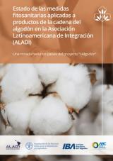 """Estado de las medidas fitosanitarias aplicadas a productos de la cadena del algodón en la Asociación Latinoamericana de Integración (ALADI): una mirada hacia los países del Proyecto """"+Algodón""""."""